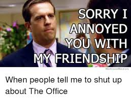 We Know Memes - 25 best memes about sorry i annoyed you with my friendship