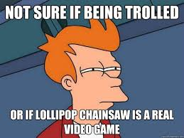 Chainsaw Meme - not sure if being trolled or if lollipop chainsaw is a real video