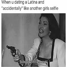 Dating A Latina Meme - my inner thoughts while dating my latinas you know who you