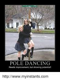 Pole Dancing Memes - pole dancing needs improvement but showing potential