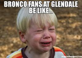 Bronco Meme - bronco fans at glendale be like meme whiner 41117 memeshappen
