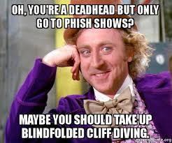 Phish Memes - oh you re a deadhead but only go to phish shows maybe you should