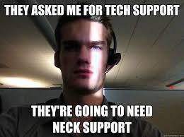 Tech Support Memes - they asked me for tech support they re going to need neck support