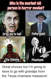 Texas Chainsaw Massacre Meme - who is the scariest old person in horror movies dragme to