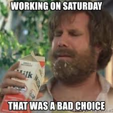 Working On Saturday Meme - working on saturday that was a bad choice milk was a bad choice