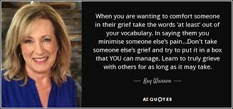 Words To Comfort Grief Kay Warren Quote When You Are Wanting To Comfort Someone In Their