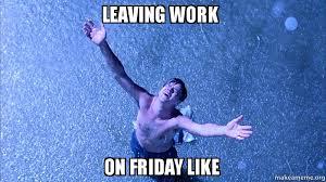 Leaving Work On Friday Meme - leaving work on friday like make a meme