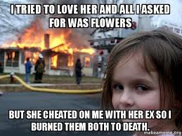 I Love Her Meme - i tried to love her and all i asked for was flowers but she cheated