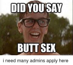 Butt Sex Meme - did you say butt sex i need many admins apply here butt meme on