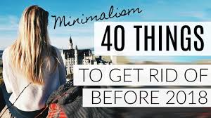 things to get rid of minimalism 40 things to get rid of before 2018 youtube