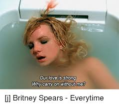 Britney Meme - our love is strong why carry on without me j britney spears