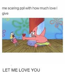 L Love You Meme - me scaring ppl with how much love l give let me love you love meme