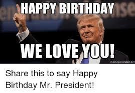 Meme Generator Happy Birthday - 25 best memes about happy birthday mr president happy
