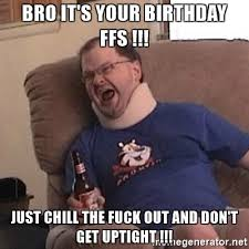 Chill Out Bro Meme - bro it s your birthday ffs just chill the fuck out and don t