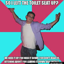 Toilet Seat Down Meme - so i left the toilet seat up we need it up you need it down you