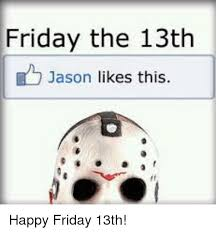 Friday The 13th Memes - friday the 13th jason likes this happy friday 13th friday meme on