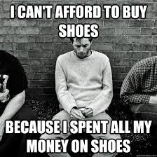 Buy All The Shoes Meme - i can t afford to buy shoes because i spent all my money on shoes