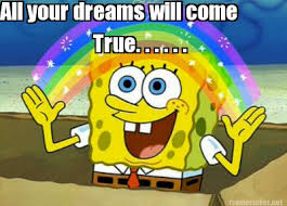 Meme Maker All The Things - meme maker all your dreams will come true the