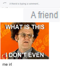 Typing Meme - a friend is typing a comment a friend what is this dont even me