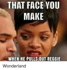 That Face You Make When Meme - that face you make when he pulls out reggie wonderland meme on