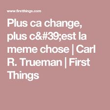 Plus Ca Change Plus Ca Meme Chose - plus ca change plus c est la meme chose carl r trueman first