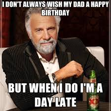 Happy Birthday Dad Meme - i don t always wish my dad a happy birthday but when i do i m a day