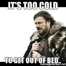 Get Out Of Bed Meme It U0027s Too Cold To Get Out Of Bed Winter Is Coming Meme Generator