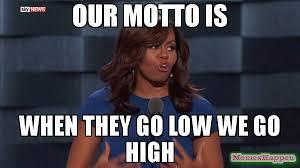 Meme Custom - our motto is when they go low we go high meme custom 56047