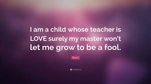 Love A Child Quotes by Rumi Quote U201ci Am A Child Whose Teacher Is Love Surely My Master