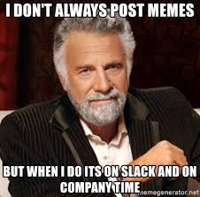 Interesting Memes - i don t always post memes but when i do its on slack and on
