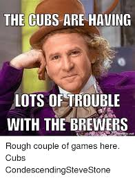 Chicago Cubs Memes - the cubs are having lots of trouble with the brewers mematic net