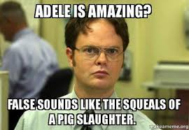 Adele Meme - adele is amazing false sounds like the squeals of a pig slaughter