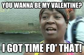 Be My Valentine Meme - you wanna be my valentine i got time fo that sweet brown