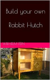 Build Your Own Rabbit Hutch Amazon Com Build Your Own Rabbit Hutch Ebook Wilhelm Fein