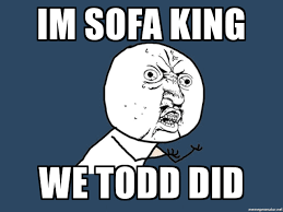 i am sofa king im sofa king we todd did y u no meme generator