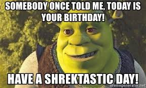 Somebody Once Told Me Meme - somebody once told me today is your birthday have a shrektastic