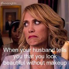 when your husband tells you that you look beautiful without makeup humor funny marriage
