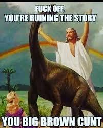 Fuck Off Memes - ha evolution dinosaurs fuckoff jesus cunt bigbrowncunt lol