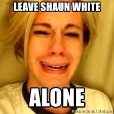 Shaun White Meme - leave shaun white alone chris crocker meme generator