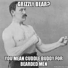 Cuddle Buddy Meme - grizzly bear you mean cuddle buddy for bearded men overly manly