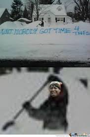 Shoveling Snow Meme - ain t snow body got time for shoveling by pie meme center