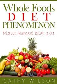 whole foods diet phenomenon plant based diet 101 by cathy wilson
