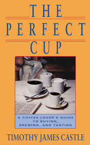 the perfect cup a coffee lover u0027s guide to buying brewing and
