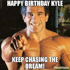 happy birthday kyle keep chasing the dream meme frango 55981