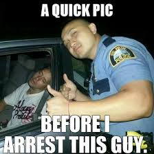 Meme Quick - a quick pic before i arrest this guy funny cop meme