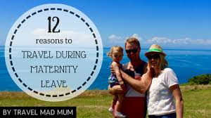 twelve reasons to travel during maternity leave can you be convinced