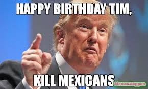 Tim Meme - happy birthday tim kill mexicans meme donald trump 53426