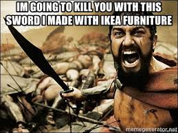 Ikea Furniture Meme - im going to kill you with this sword i made with ikea furniture