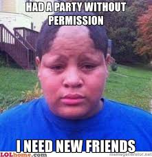 I Need New Friends Meme - had a party without permission i need new friends bad hairline