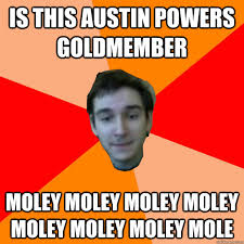 Goldmember Meme - is this austin powers goldmember moley moley moley moley moley